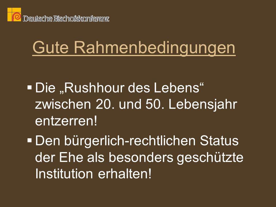 Gute Rahmenbedingungen Die Rushhour des Lebens zwischen 20. und 50. Lebensjahr entzerren! Den bürgerlich-rechtlichen Status der Ehe als besonders gesc