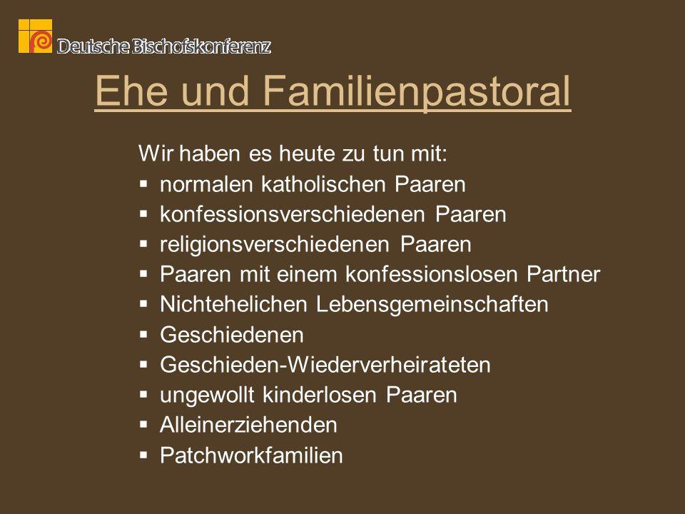 Ehe und Familienpastoral Wir haben es heute zu tun mit: normalen katholischen Paaren konfessionsverschiedenen Paaren religionsverschiedenen Paaren Paa