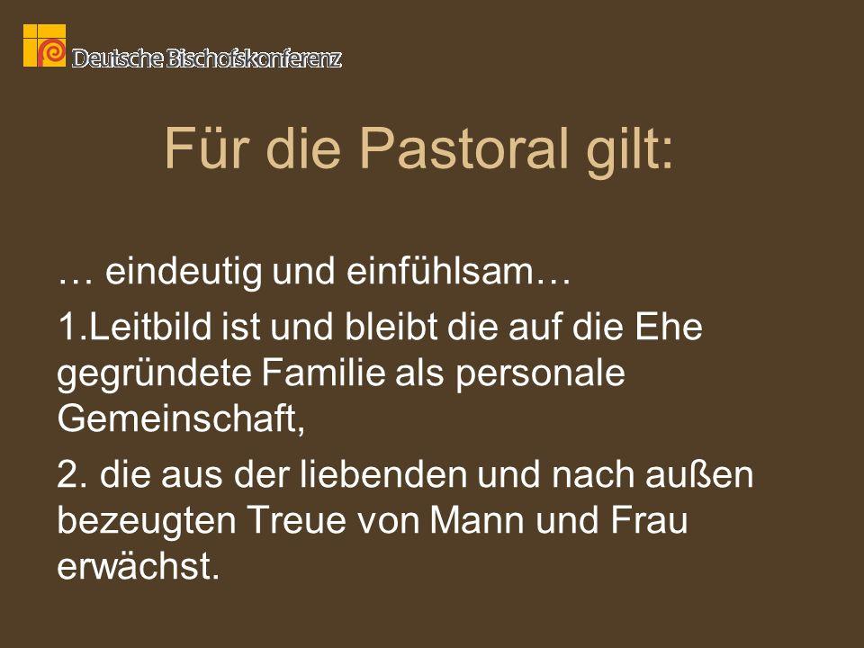 Für die Pastoral gilt: … eindeutig und einfühlsam… 1.Leitbild ist und bleibt die auf die Ehe gegründete Familie als personale Gemeinschaft, 2. die aus