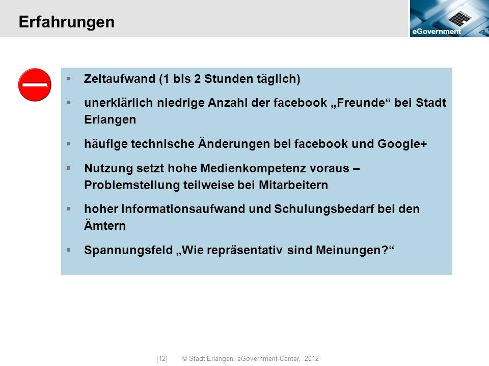 eGovernment [12] © Stadt Erlangen, eGovernment-Center, 2012 Erfahrungen Zeitaufwand (1 bis 2 Stunden täglich) unerklärlich niedrige Anzahl der faceboo