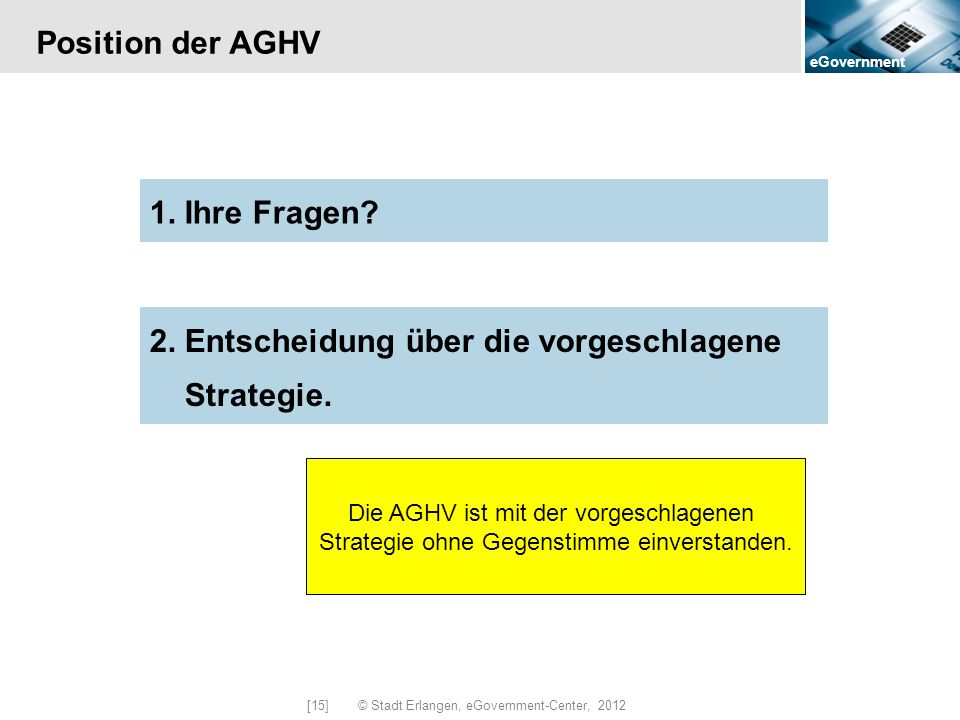 eGovernment [15] © Stadt Erlangen, eGovernment-Center, 2012 Position der AGHV 2. Entscheidung über die vorgeschlagene Strategie. 1. Ihre Fragen? Die A