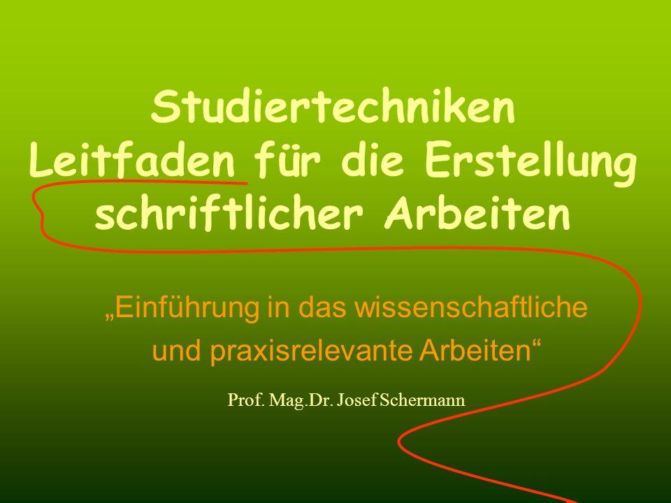 Einführung in das wissenschaftliche und praxisrelevante Arbeiten Prof. Mag.Dr. Josef Schermann Studiertechniken Leitfaden für die Erstellung schriftli