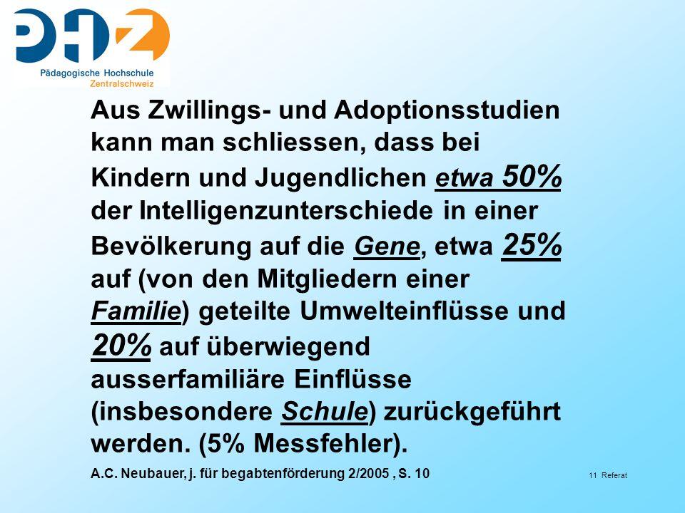 11 Referat Aus Zwillings- und Adoptionsstudien kann man schliessen, dass bei Kindern und Jugendlichen etwa 50% der Intelligenzunterschiede in einer Bevölkerung auf die Gene, etwa 25% auf (von den Mitgliedern einer Familie) geteilte Umwelteinflüsse und 20% auf überwiegend ausserfamiliäre Einflüsse (insbesondere Schule) zurückgeführt werden.