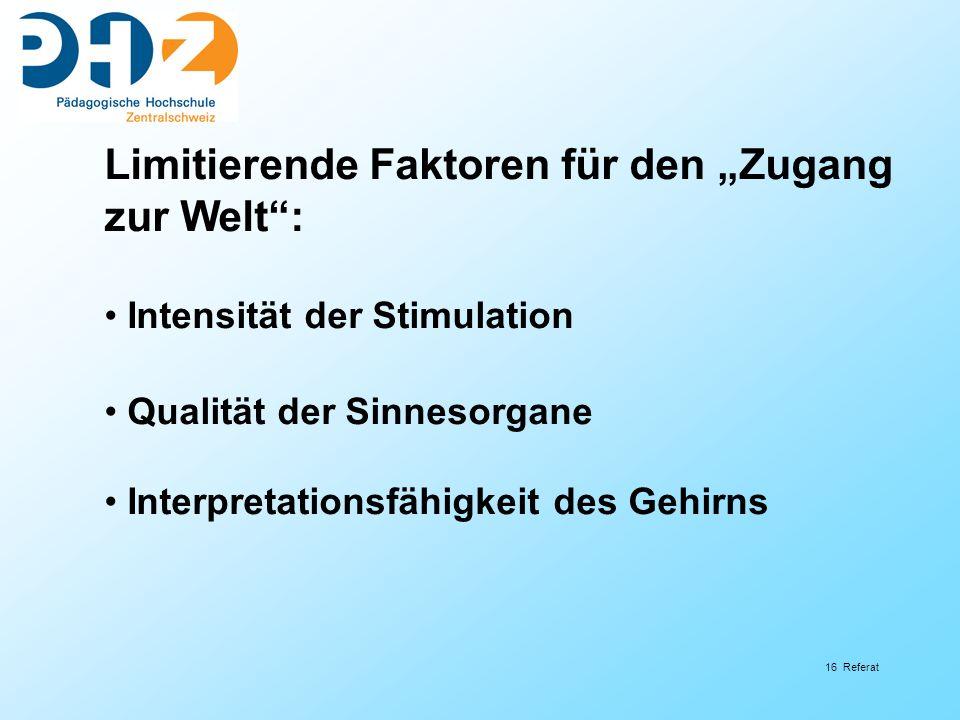 16 Referat Limitierende Faktoren für den Zugang zur Welt: Intensität der Stimulation Qualität der Sinnesorgane Interpretationsfähigkeit des Gehirns