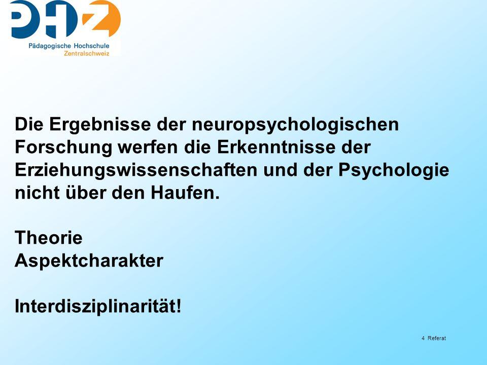 4 Referat Die Ergebnisse der neuropsychologischen Forschung werfen die Erkenntnisse der Erziehungswissenschaften und der Psychologie nicht über den Haufen.