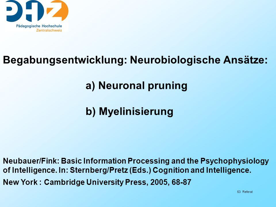 53 Referat Begabungsentwicklung: Neurobiologische Ansätze: a) Neuronal pruning b) Myelinisierung Neubauer/Fink: Basic Information Processing and the Psychophysiology of Intelligence.