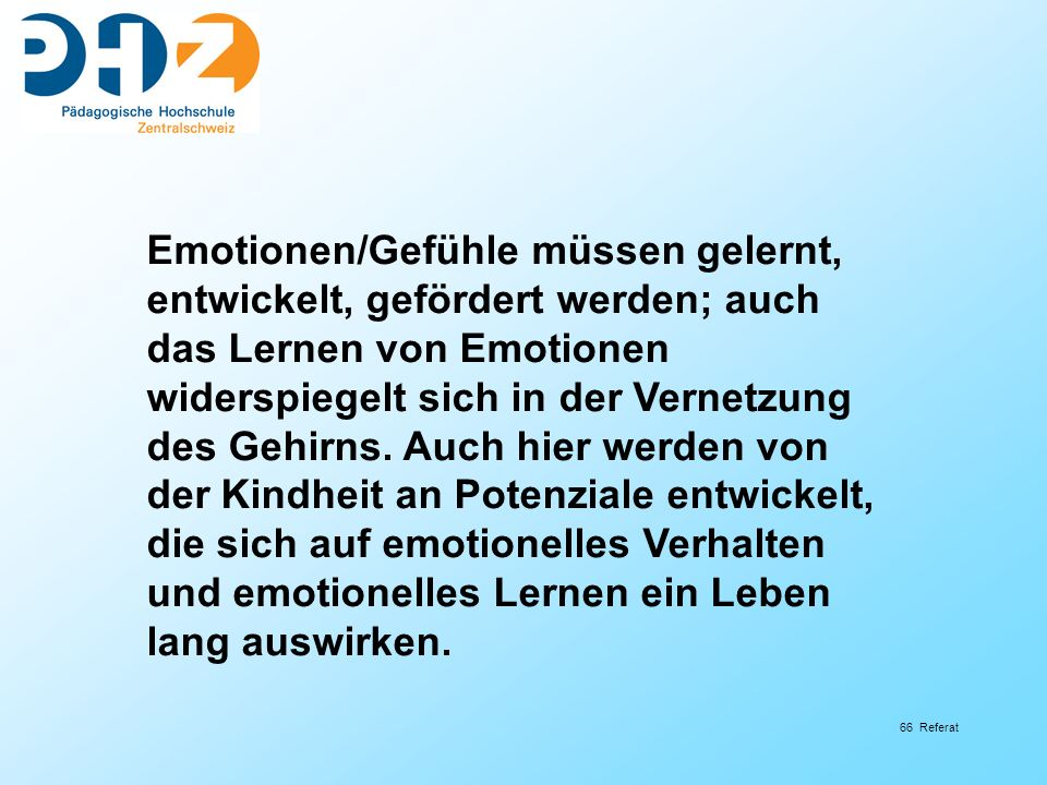 66 Referat Emotionen/Gefühle müssen gelernt, entwickelt, gefördert werden; auch das Lernen von Emotionen widerspiegelt sich in der Vernetzung des Gehirns.