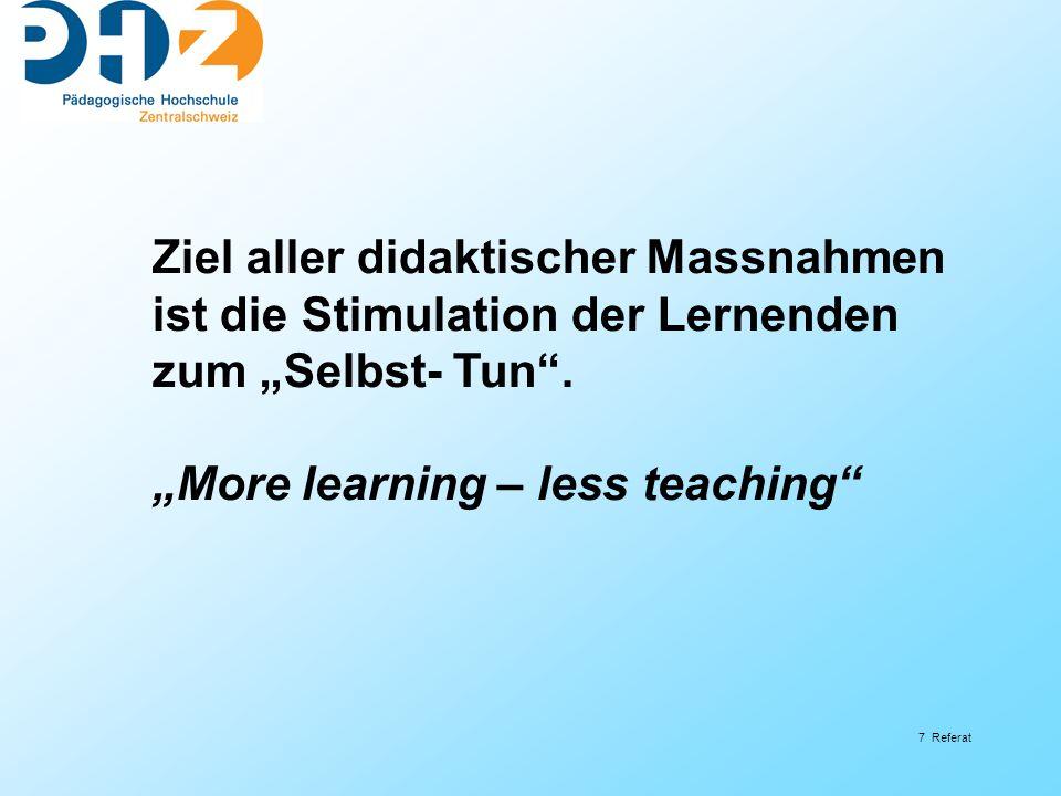 7 Referat Ziel aller didaktischer Massnahmen ist die Stimulation der Lernenden zum Selbst- Tun.