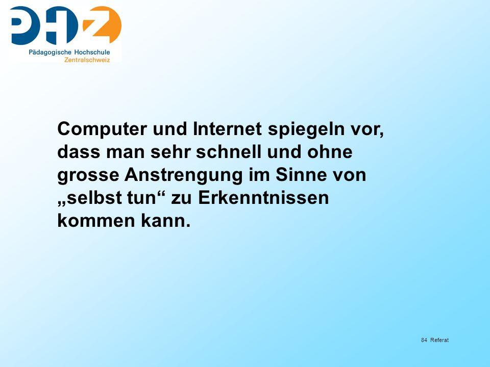 84 Referat Computer und Internet spiegeln vor, dass man sehr schnell und ohne grosse Anstrengung im Sinne von selbst tun zu Erkenntnissen kommen kann.