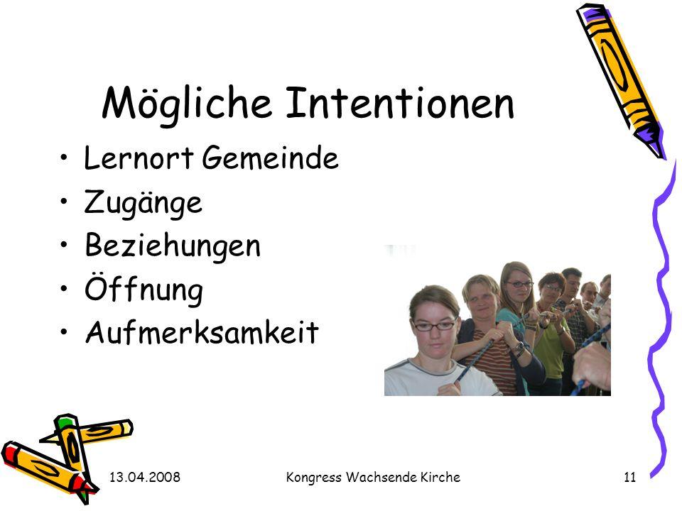 13.04.2008Kongress Wachsende Kirche11 Mögliche Intentionen Lernort Gemeinde Zugänge Beziehungen Öffnung Aufmerksamkeit