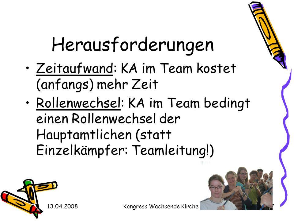 13.04.2008Kongress Wachsende Kirche27 Herausforderungen Zeitaufwand: KA im Team kostet (anfangs) mehr Zeit Rollenwechsel: KA im Team bedingt einen Rol