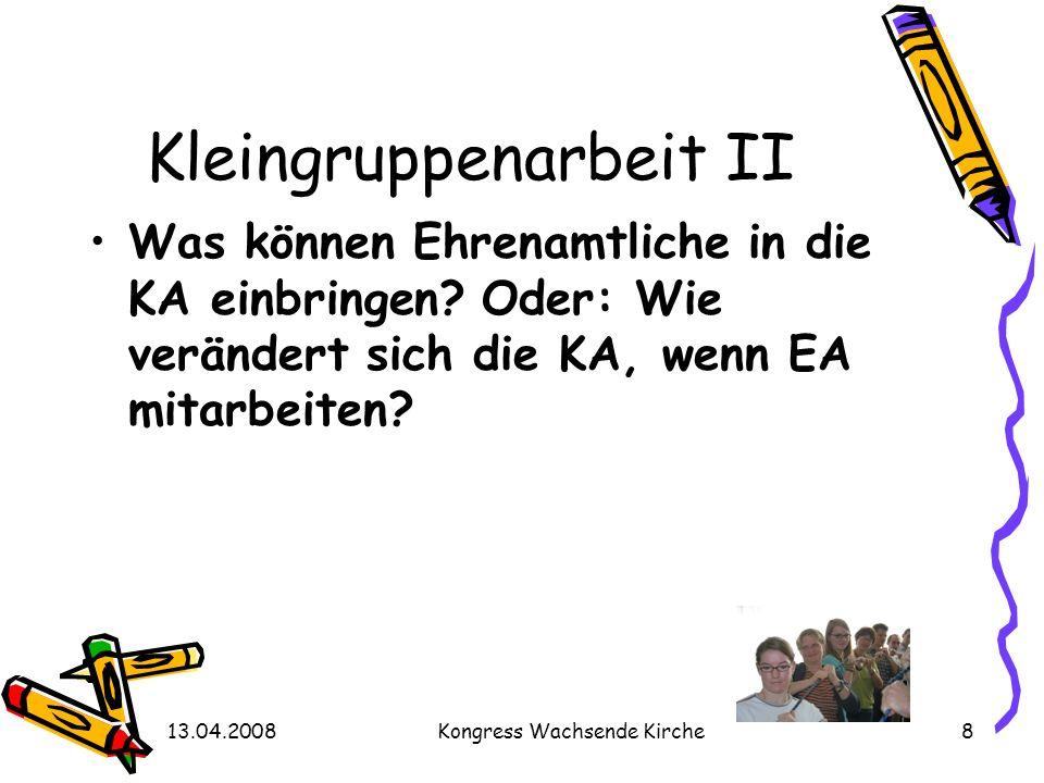 13.04.2008Kongress Wachsende Kirche8 Kleingruppenarbeit II Was können Ehrenamtliche in die KA einbringen? Oder: Wie verändert sich die KA, wenn EA mit