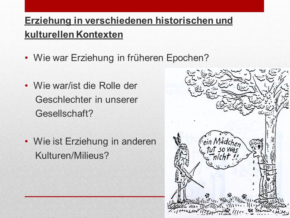 Erziehung in verschiedenen historischen und kulturellen Kontexten Wie war Erziehung in früheren Epochen? Wie war/ist die Rolle der Geschlechter in uns