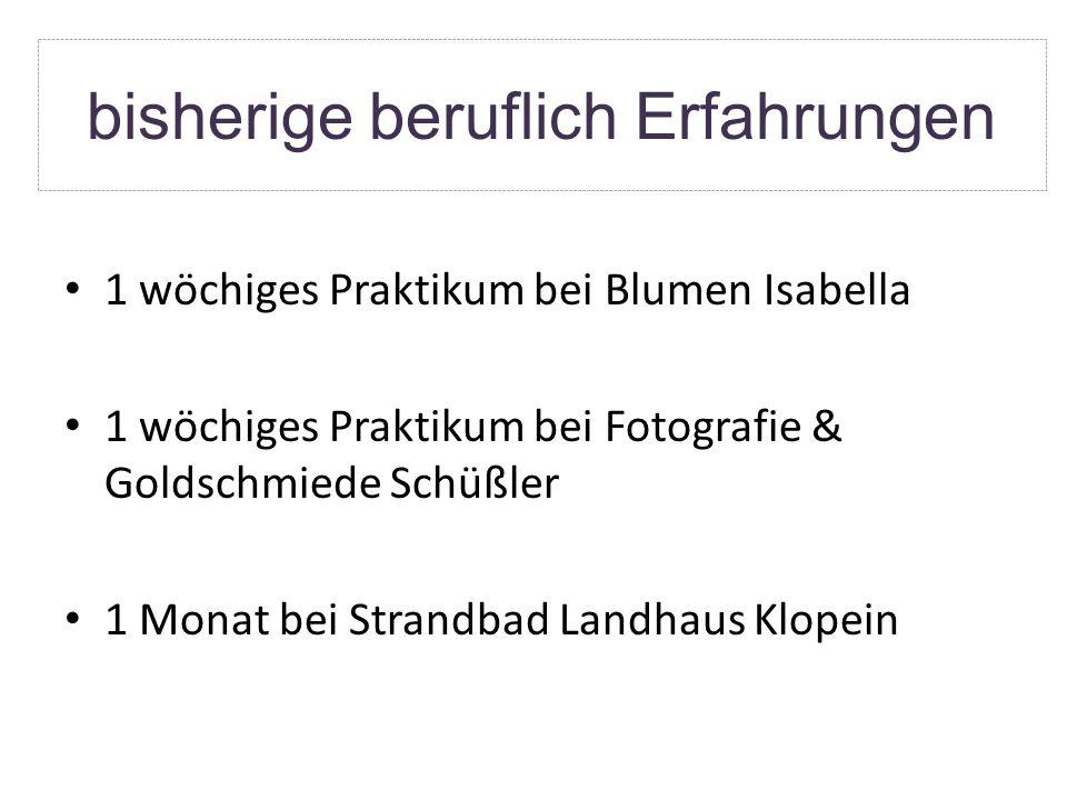 bisherige beruflich Erfahrungen 1 wöchiges Praktikum bei Blumen Isabella 1 wöchiges Praktikum bei Fotografie & Goldschmiede Schüßler 1 Monat bei Strandbad Landhaus Klopein