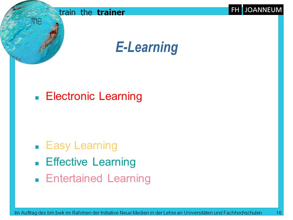 train the trainer Im Auftrag des bm:bwk im Rahmen der Initiative Neue Medien in der Lehre an Universitäten und Fachhochschulen 16 E-Learning n Electronic Learning n Easy Learning n Effective Learning n Entertained Learning