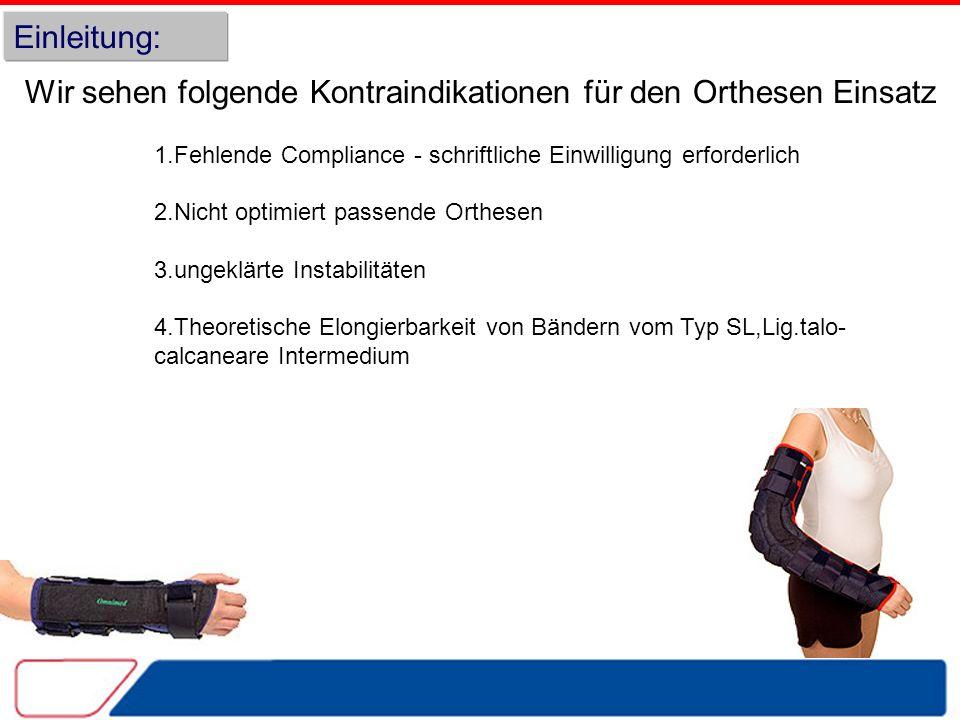 Einleitung: Wir sehen folgende Kontraindikationen für den Orthesen Einsatz 1.Fehlende Compliance - schriftliche Einwilligung erforderlich 2.Nicht optimiert passende Orthesen 3.ungeklärte Instabilitäten 4.Theoretische Elongierbarkeit von Bändern vom Typ SL,Lig.talo- calcaneare Intermedium