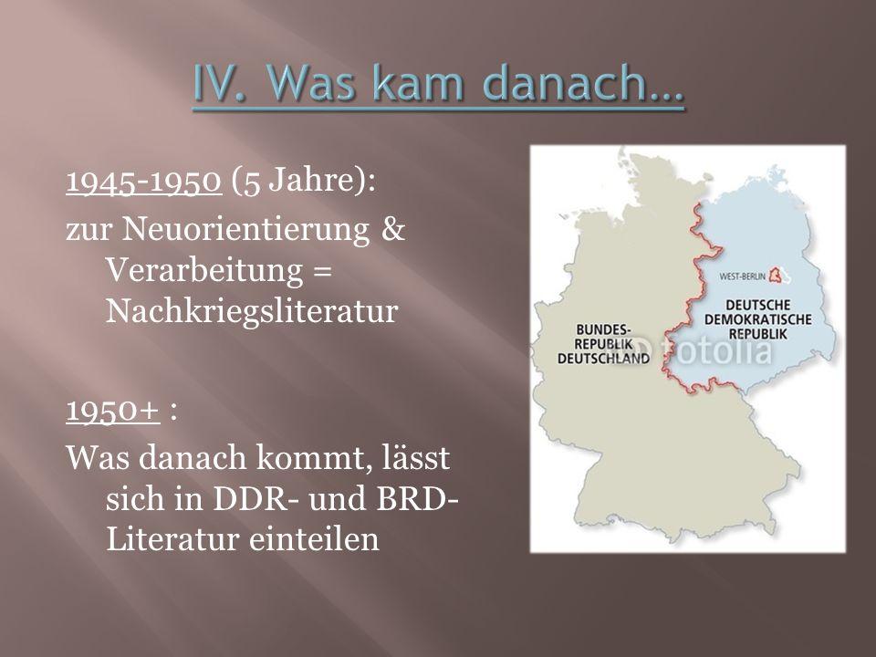 1945-1950 (5 Jahre): zur Neuorientierung & Verarbeitung = Nachkriegsliteratur 1950+ : Was danach kommt, lässt sich in DDR- und BRD- Literatur einteile