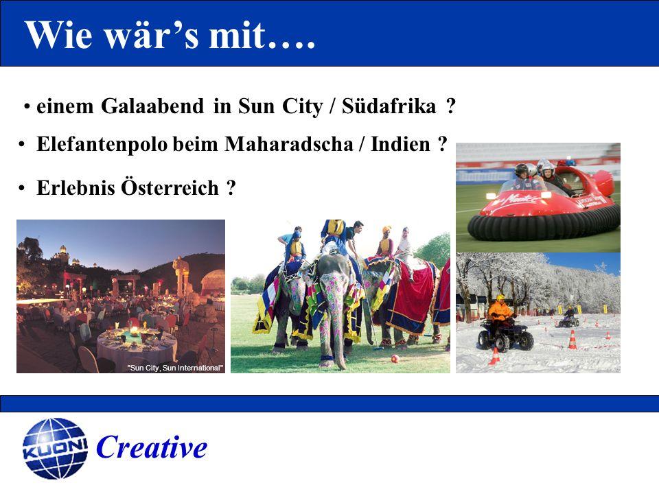 Wie wärs mit…. Creative einem Galaabend in Sun City / Südafrika ? Elefantenpolo beim Maharadscha / Indien ? Erlebnis Österreich ?