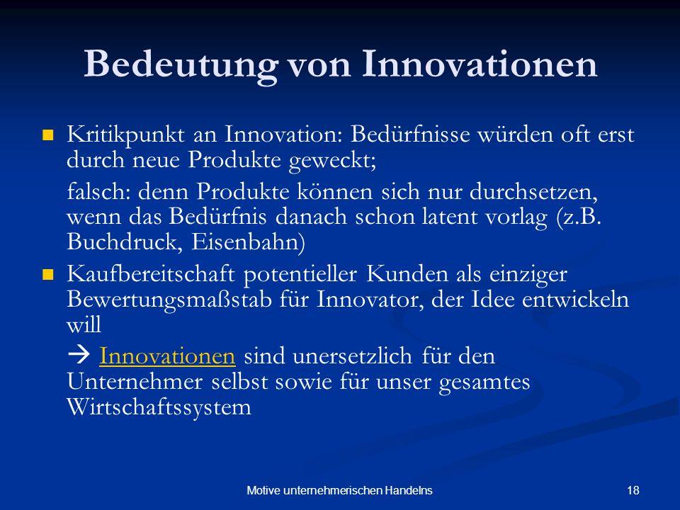 18Motive unternehmerischen Handelns Bedeutung von Innovationen Kritikpunkt an Innovation: Bedürfnisse würden oft erst durch neue Produkte geweckt; falsch: denn Produkte können sich nur durchsetzen, wenn das Bedürfnis danach schon latent vorlag (z.B.
