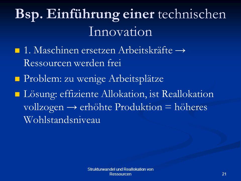 21 Strukturwandel und Reallokation von Ressourcen Bsp. Einführung einer technischen Innovation 1. Maschinen ersetzen Arbeitskräfte Ressourcen werden f