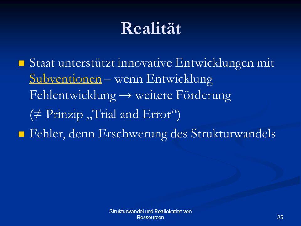 25 Strukturwandel und Reallokation von Ressourcen Realität Staat unterstützt innovative Entwicklungen mit Subventionen – wenn Entwicklung Fehlentwicklung weitere Förderung Subventionen ( Prinzip Trial and Error) Fehler, denn Erschwerung des Strukturwandels