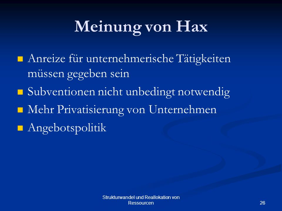 26 Strukturwandel und Reallokation von Ressourcen Meinung von Hax Anreize für unternehmerische Tätigkeiten müssen gegeben sein Subventionen nicht unbedingt notwendig Mehr Privatisierung von Unternehmen Angebotspolitik