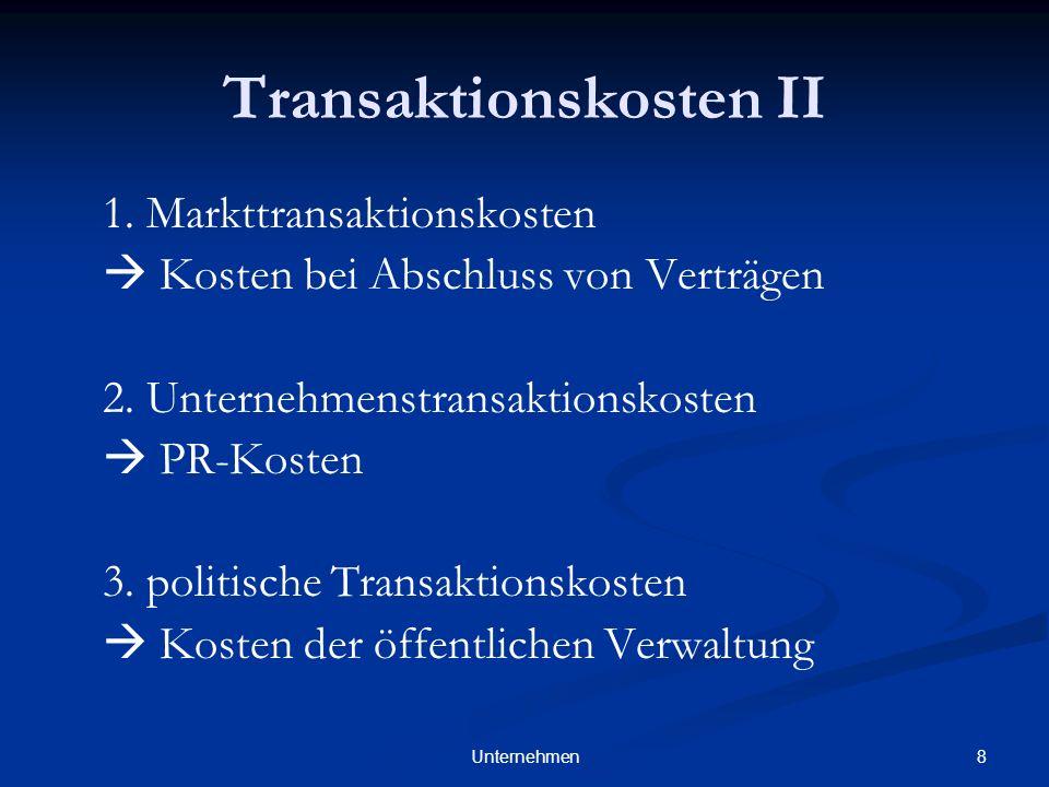8Unternehmen Transaktionskosten II 1. Markttransaktionskosten Kosten bei Abschluss von Verträgen 2. Unternehmenstransaktionskosten PR-Kosten 3. politi