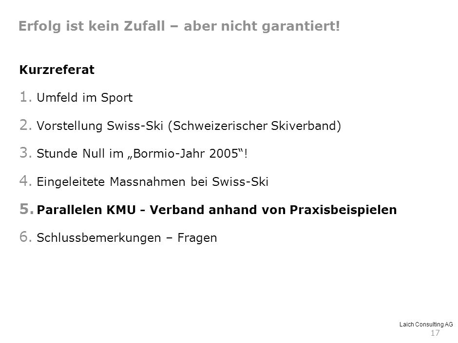 Laich Consulting AG 17 Kurzreferat 1. Umfeld im Sport 2. Vorstellung Swiss-Ski (Schweizerischer Skiverband) 3. Stunde Null im Bormio-Jahr 2005! 4. Ein