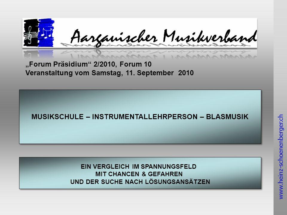 www.heinz-schoenenberger.ch MUSIKSCHULE – INSTRUMENTALLEHRPERSON – BLASMUSIK EIN VERGLEICH IM SPANNUNGSFELD MIT CHANCEN & GEFAHREN UND DER SUCHE NACH LÖSUNGSANSÄTZEN EIN VERGLEICH IM SPANNUNGSFELD MIT CHANCEN & GEFAHREN UND DER SUCHE NACH LÖSUNGSANSÄTZEN Forum Präsidium 2/2010, Forum 10 Veranstaltung vom Samstag, 11.