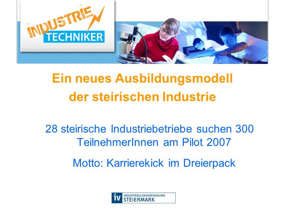 Ein neues Ausbildungsmodell der steirischen Industrie 28 steirische Industriebetriebe suchen 300 TeilnehmerInnen am Pilot 2007 Motto: Karrierekick im Dreierpack