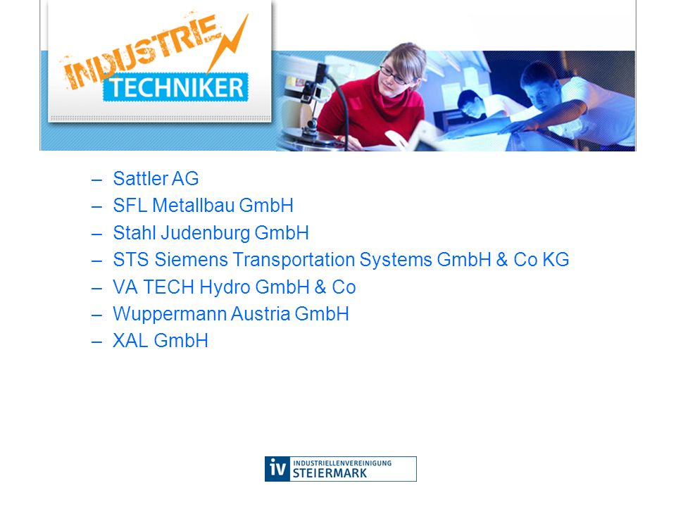 –Sattler AG –SFL Metallbau GmbH –Stahl Judenburg GmbH –STS Siemens Transportation Systems GmbH & Co KG –VA TECH Hydro GmbH & Co –Wuppermann Austria GmbH –XAL GmbH