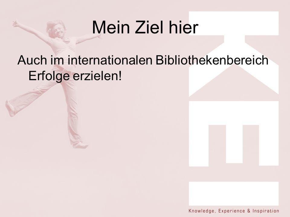 Mein Ziel hier Auch im internationalen Bibliothekenbereich Erfolge erzielen!