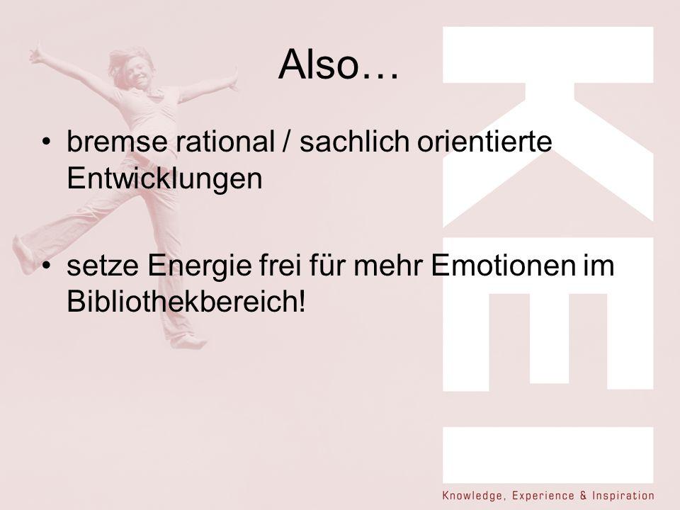 Also… bremse rational / sachlich orientierte Entwicklungen setze Energie frei für mehr Emotionen im Bibliothekbereich!
