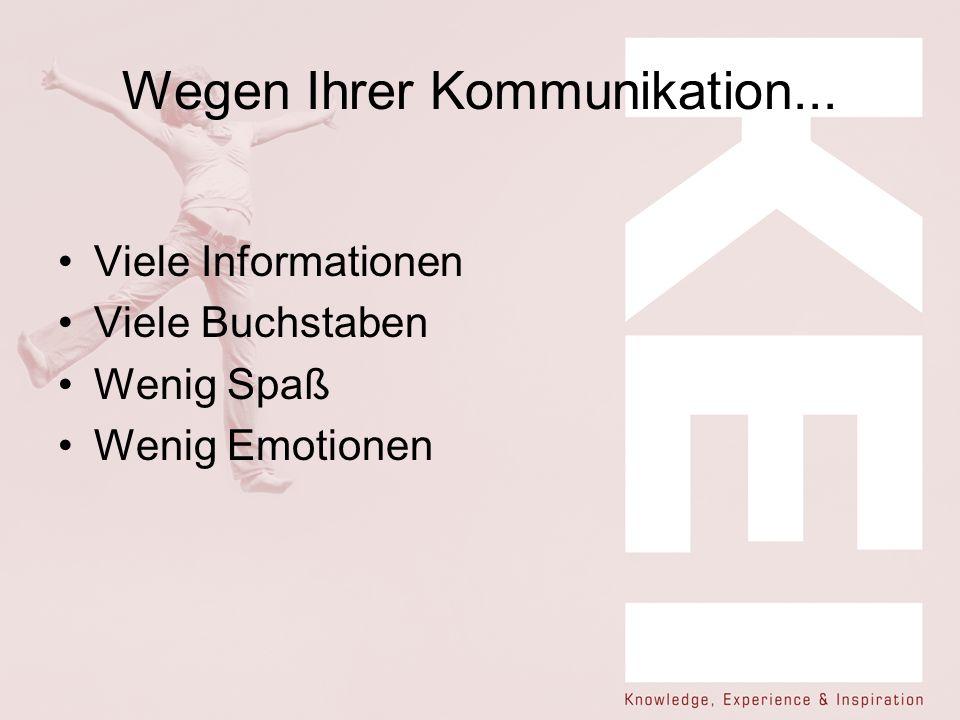 Wegen Ihrer Kommunikation... Viele Informationen Viele Buchstaben Wenig Spaß Wenig Emotionen