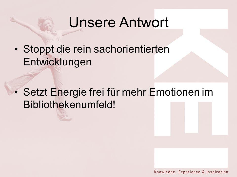 Unsere Antwort Stoppt die rein sachorientierten Entwicklungen Setzt Energie frei für mehr Emotionen im Bibliothekenumfeld!