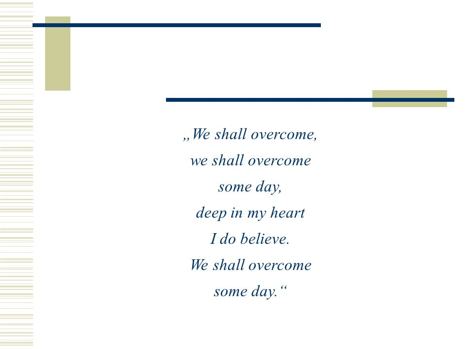 We shall overcome, we shall overcome some day, deep in my heart I do believe. We shall overcome some day.