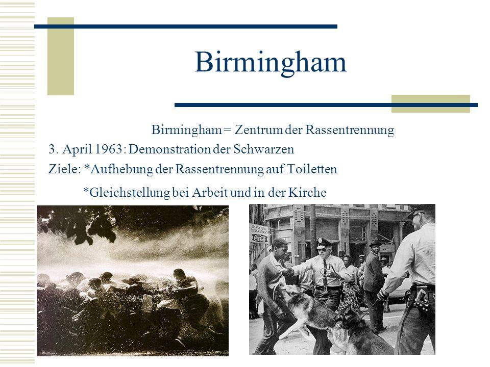 Birmingham Birmingham = Zentrum der Rassentrennung 3. April 1963: Demonstration der Schwarzen Ziele: *Aufhebung der Rassentrennung auf Toiletten *Glei
