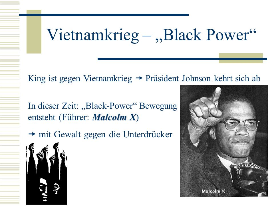 Vietnamkrieg – Black Power King ist gegen Vietnamkrieg Präsident Johnson kehrt sich ab Malcolm X In dieser Zeit: Black-Power Bewegung entsteht (Führer: Malcolm X) mit Gewalt gegen die Unterdrücker