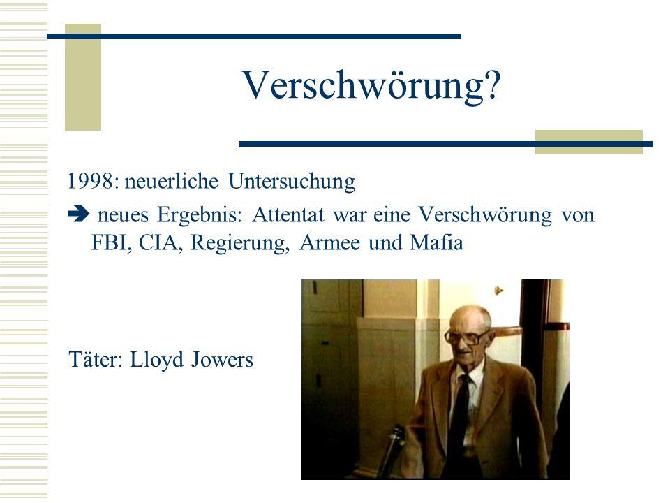Verschwörung? 1998: neuerliche Untersuchung neues Ergebnis: Attentat war eine Verschwörung von FBI, CIA, Regierung, Armee und Mafia Täter: Lloyd Jower