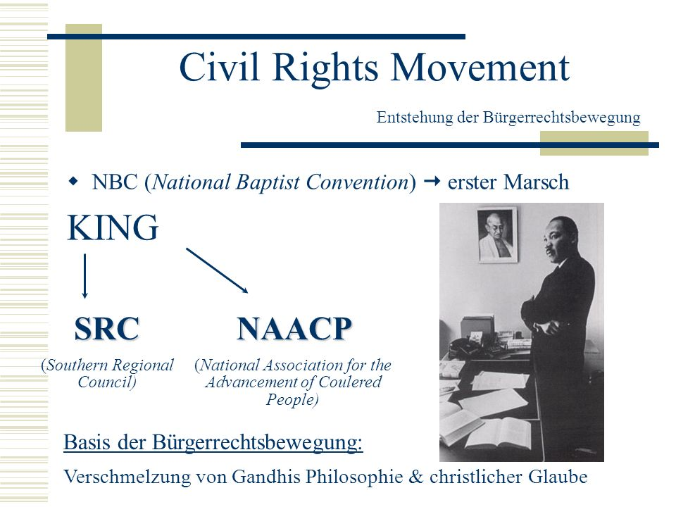 Civil Rights Movement Entstehung der Bürgerrechtsbewegung NBC (National Baptist Convention) erster Marsch KING SRC (Southern Regional Council)NAACP (N