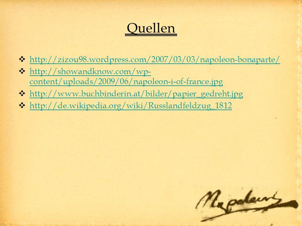 Quellen http://zizou98.wordpress.com/2007/03/03/napoleon-bonaparte/ http://showandknow.com/wp- content/uploads/2009/06/napoleon-i-of-france.jpg http://showandknow.com/wp- content/uploads/2009/06/napoleon-i-of-france.jpg http://www.buchbinderin.at/bilder/papier_gedreht.jpg http://de.wikipedia.org/wiki/Russlandfeldzug_1812