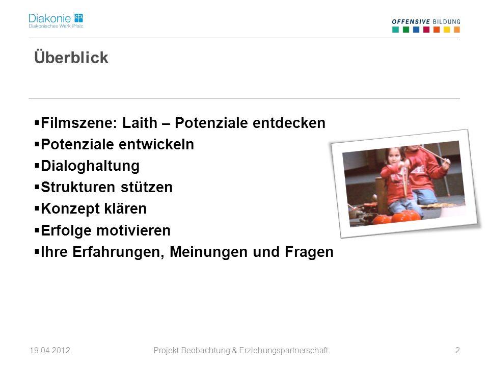 Projekt Beobachtung & Erziehungspartnerschaft 19.04.20122 Überblick Filmszene: Laith – Potenziale entdecken Potenziale entwickeln Dialoghaltung Strukt