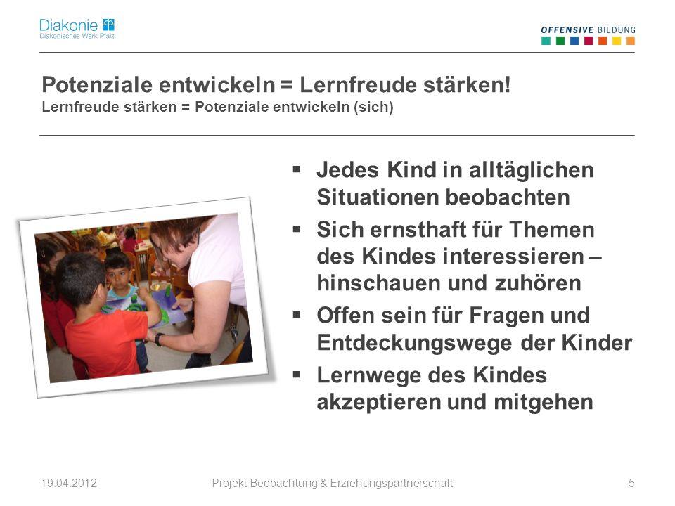 Projekt Beobachtung & Erziehungspartnerschaft 19.04.20125 Potenziale entwickeln = Lernfreude stärken! Lernfreude stärken = Potenziale entwickeln (sich