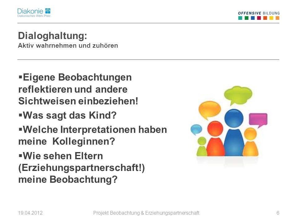 Projekt Beobachtung & Erziehungspartnerschaft 19.04.20126 Dialoghaltung: Aktiv wahrnehmen und zuhören Eigene Beobachtungen reflektieren und andere Sichtweisen einbeziehen.