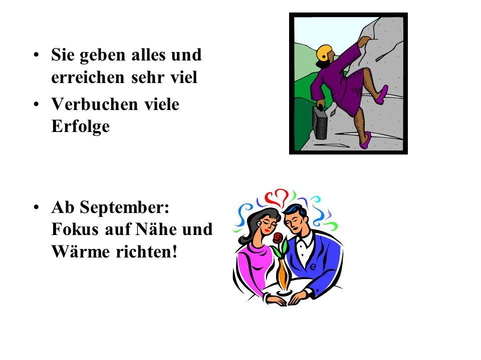 Sie geben alles und erreichen sehr viel Verbuchen viele Erfolge Ab September: Fokus auf Nähe und Wärme richten!
