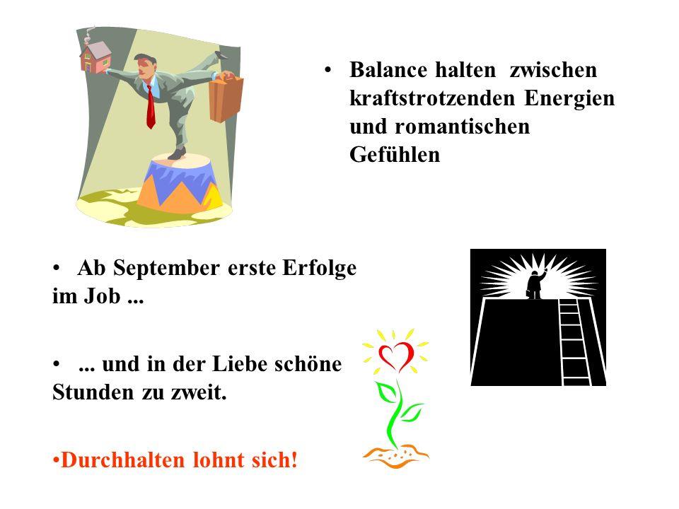 Balance halten zwischen kraftstrotzenden Energien und romantischen Gefühlen Ab September erste Erfolge im Job......