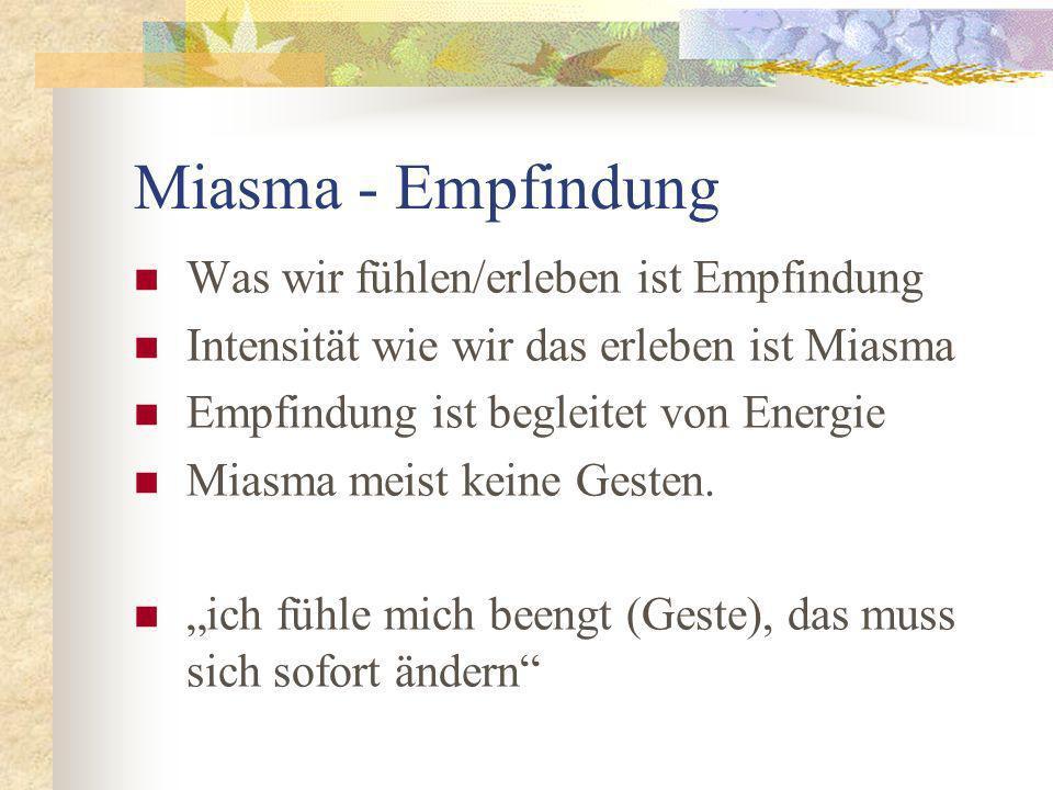 Miasma - Empfindung Was wir fühlen/erleben ist Empfindung Intensität wie wir das erleben ist Miasma Empfindung ist begleitet von Energie Miasma meist keine Gesten.