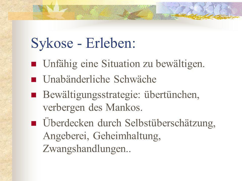 Sykose - Erleben: Unfähig eine Situation zu bewältigen. Unabänderliche Schwäche Bewältigungsstrategie: übertünchen, verbergen des Mankos. Überdecken d
