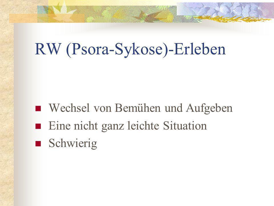 RW (Psora-Sykose)-Erleben Wechsel von Bemühen und Aufgeben Eine nicht ganz leichte Situation Schwierig