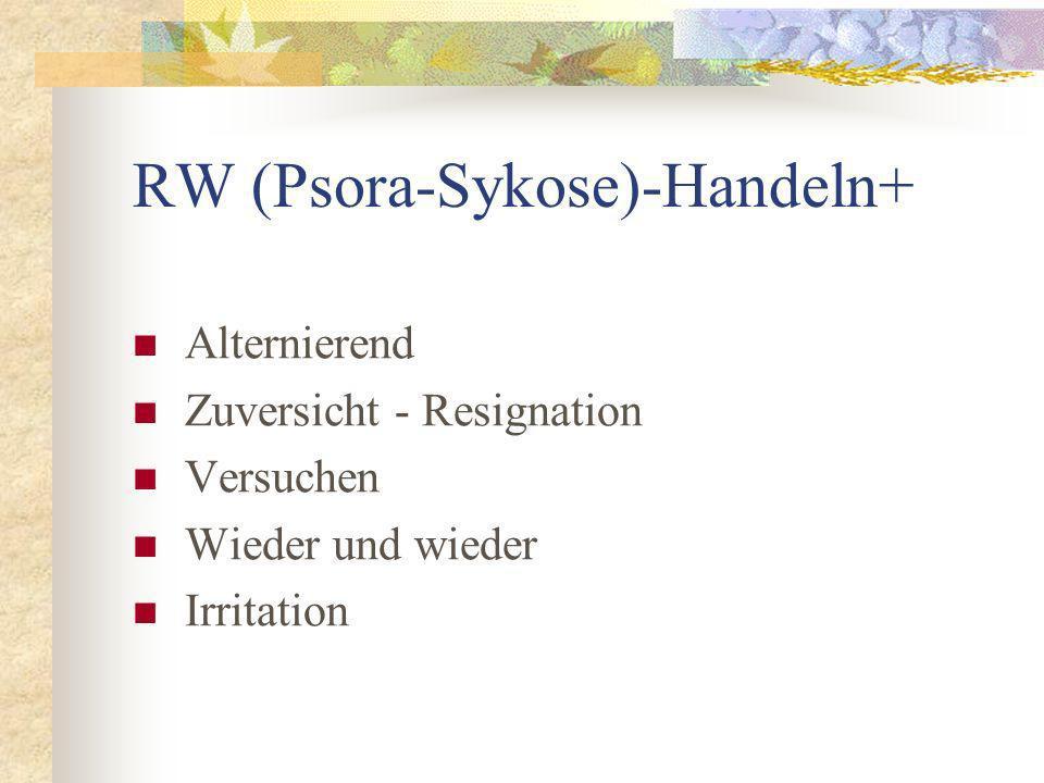 RW (Psora-Sykose)-Handeln+ Alternierend Zuversicht - Resignation Versuchen Wieder und wieder Irritation